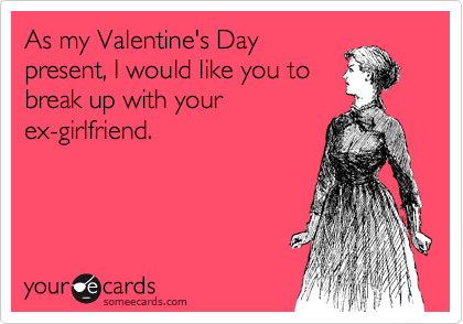 As my Valentine's Day present, I would like you to break up with your ex-girlfriend.