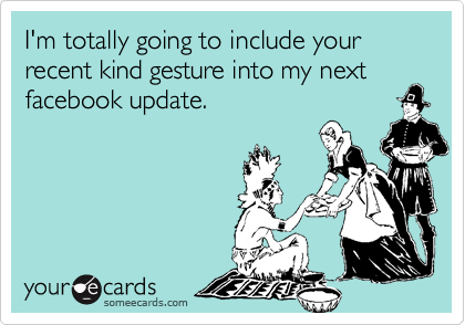I'm totally going to include your recent kind gesture into my next facebook update.