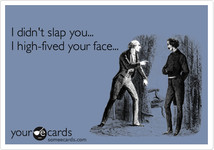 I didn't slap you...