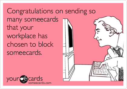 Congratulations on sending so many someecardsthat yourworkplace haschosen to blocksomeecards.