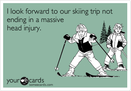 I look forward to our skiing trip not ending in a massive