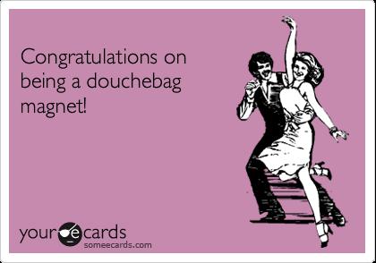 Congratulations onbeing a douchebagmagnet!