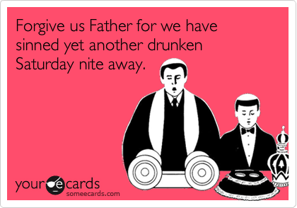Forgive us Father for we have sinned yet another drunken Saturday nite away.