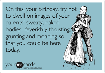 On this, your birthday, try not to dwell on images of your parents' sweaty, naked bodies--feverishly thrusting, grunting and moaning so that you could be here today.