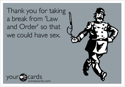Thank you for taking a break from 'Law and Order' so that we could have sex.