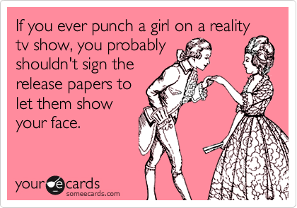 If you ever punch a girl on a reality tv show, you probably shouldn't sign the release papers to let them show your face.