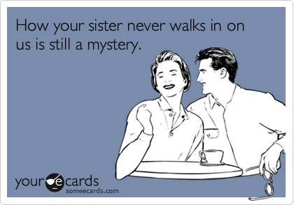 How your sister never walks in on us is still a mystery.