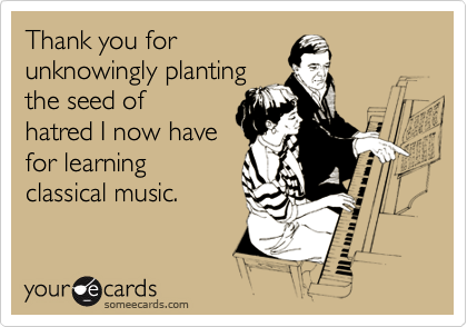 Thank you for unknowingly planting the seed of hatred I now have for learning classical music.