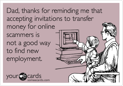 Dad, thanks for reminding me that accepting invitations to transfer money for online scammers is not a good way to find new employment.