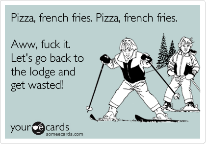Pizza, french fries. Pizza, french fries.Aww, fuck it. Let's go back to the lodge and get wasted!