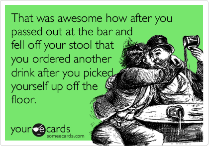 That was awesome how after you passed out at the bar andfell off your stool thatyou ordered anotherdrink after you pickedyourself up off thefloor.