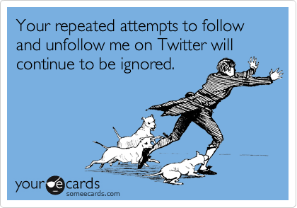 Your repeated attempts to follow and unfollow me on Twitter will continue to be ignored.