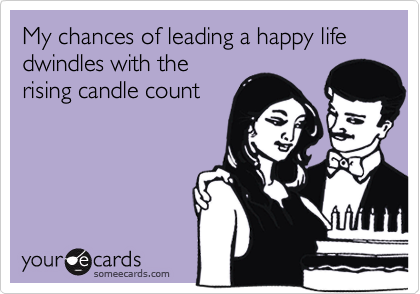 My chances of leading a happy life dwindles with the