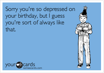 Sorry you're so depressed onyour birthday, but I guessyou're sort of always likethat.