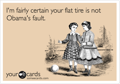 I'm fairly certain your flat tire is not Obama's fault.