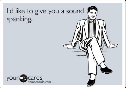 I'd like to give you a sound spanking.