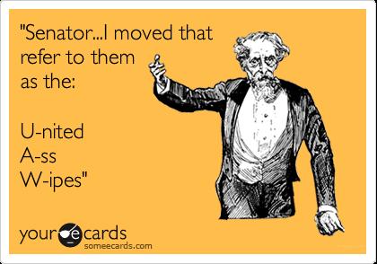 """Senator...I moved thatrefer to themas the:U-nitedA-ss W-ipes"""