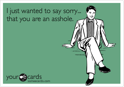 I just wanted to say sorry...that you are an asshole.