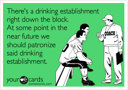 There's a drinking establishment right down the block.  At some point in the near future we should patronize said drinking  establishment.