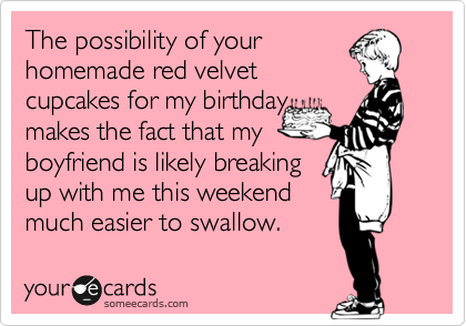 The possibility of yourhomemade red velvetcupcakes for my birthdaymakes the fact that myboyfriend is likely breakingup with me this weekendmuch easier to swallow.
