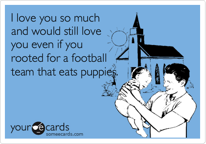 I love you so much and would still love you even if you  rooted for a football team that eats puppies.