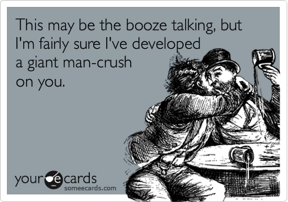 This may be the booze talking, but I'm fairly sure I've developeda giant man-crushon you.