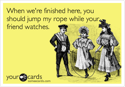 When we're finished here, you should jump my rope while yourfriend watches.