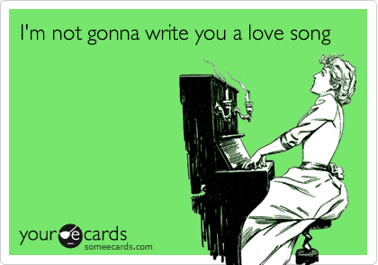 I'm not gonna write you a love song