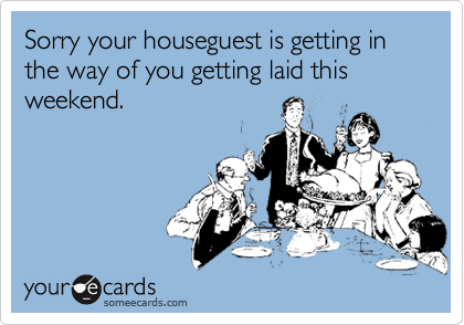 Sorry your houseguest is getting in the way of you getting laid this weekend.
