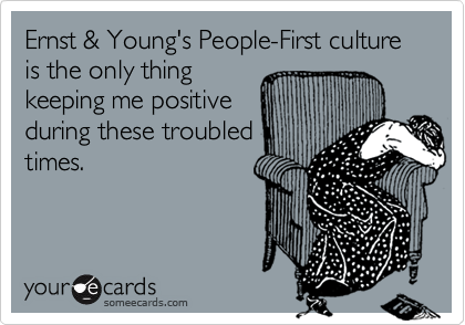 Ernst & Young's People-First culture is the only thingkeeping me positiveduring these troubledtimes.