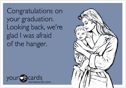 Congratulations onyour graduation. Looking back, we'reglad I was afraidof the hanger.