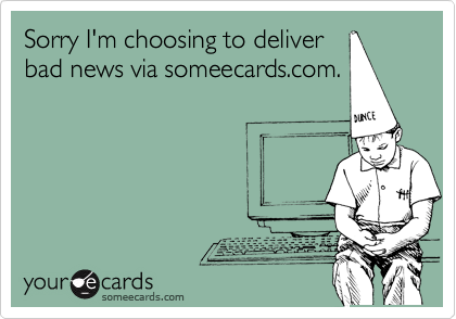 Sorry I'm choosing to deliver bad news via someecards.com.