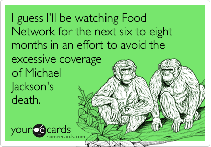 I guess I'll be watching Food Network for the next six to eight months in an effort to avoid the excessive coverage of Michael Jackson's  death.