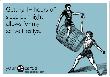 Getting 14 hours ofsleep per nightallows for myactive lifestlye.