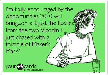 I'm truly encouraged by the opportunities 2010 will bring...or is it just the fuzzies from the two Vicodin I just chased with a thimble of Maker's Mark?