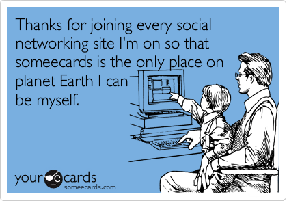 Thanks for joining every social networking site I'm on so thatsomeecards is the only place onplanet Earth I canbe myself.