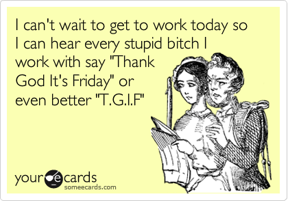 """I can't wait to get to work today so I can hear every stupid bitch Iwork with say """"ThankGod It's Friday"""" oreven better """"T.G.I.F"""""""