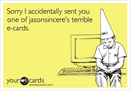 Sorry I accidentally sent you one of jasonsincere's terrible e-cards.