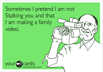 Sometimes I pretend I am notStalking you and thatI am making a familyvideo.