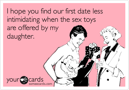 I hope you find our first date less intimidating when the sex toysare offered by mydaughter.