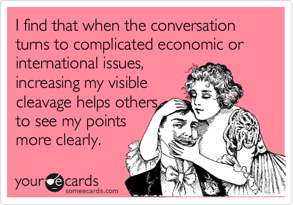 I find that when the conversation turns to complicated economic or international issues, increasing my visible cleavage helps others to see my points more clearly.