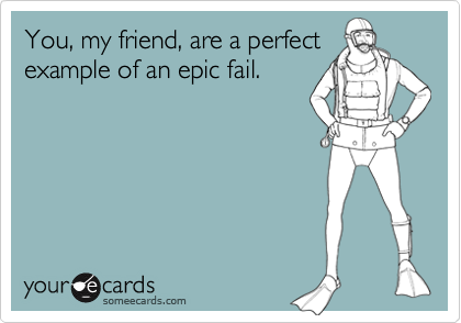 You, my friend, are a perfectexample of an epic fail.