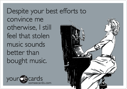 Despite your best efforts to convince meotherwise, I stillfeel that stolenmusic soundsbetter thanbought music.