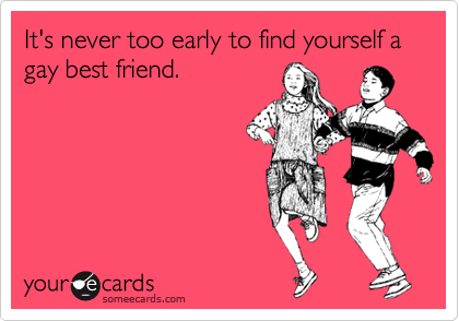 It's never too early to find yourself a gay best friend.