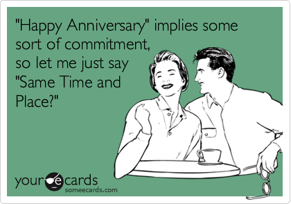 """""""Happy Anniversary"""" implies some sort of commitment, so let me just say """"Same Time and Place?"""""""