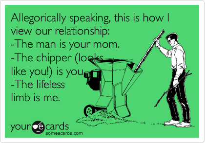 Allegorically speaking, this is how I view our relationship: -The man is your mom. -The chipper (looks like you!) is you  -The lifeless limb is me.