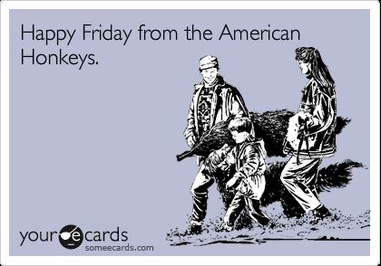Happy Friday from the American Honkeys.