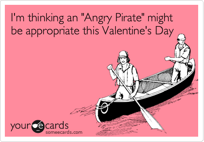"""I'm thinking an """"Angry Pirate"""" might be appropriate this Valentine's Day"""