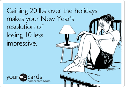 someecards.com - Gaining 20 lbs over the holidays makes your New Year's resolution of losing 10 less impressive.