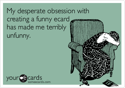 My desperate obsession with creating a funny ecard